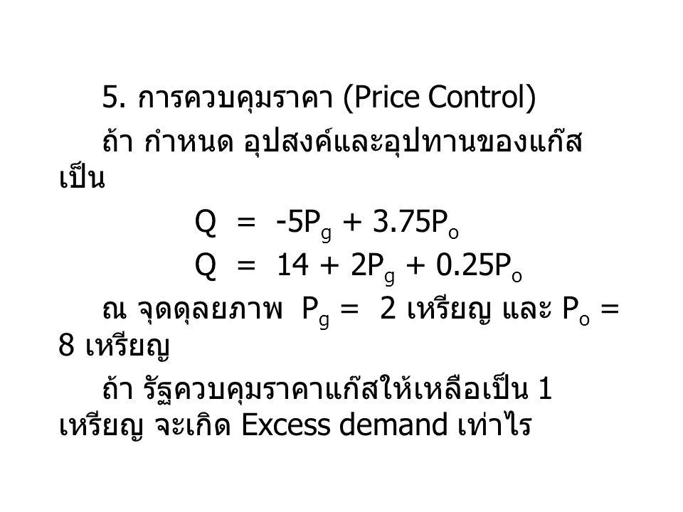 5. การควบคุมราคา (Price Control) ถ้า กำหนด อุปสงค์และอุปทานของแก๊ส เป็น Q = -5P g + 3.75P o Q = 14 + 2P g + 0.25P o ณ จุดดุลยภาพ P g = 2 เหรียญ และ P