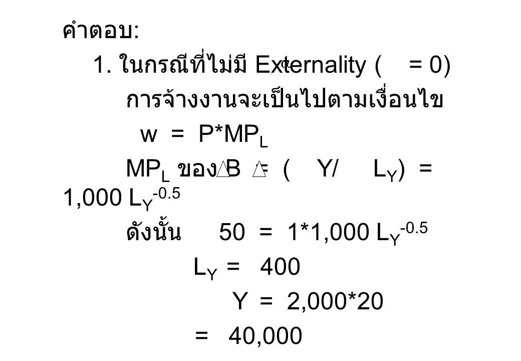 คำตอบ : 1. ในกรณีที่ไม่มี Externality ( = 0) การจ้างงานจะเป็นไปตามเงื่อนไข w = P*MP L MP L ของ B = ( Y/ L Y ) = 1,000 L Y -0.5 ดังนั้น 50 = 1*1,000 L