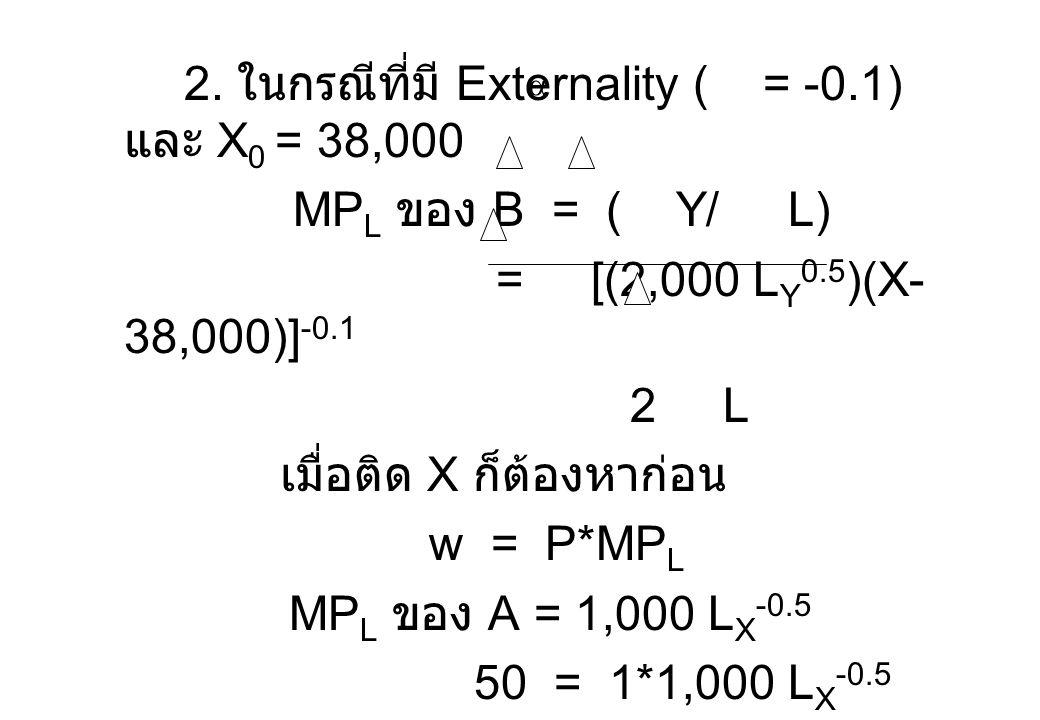 2. ในกรณีที่มี Externality ( = -0.1) และ X 0 = 38,000 MP L ของ B = ( Y/ L) = [(2,000 L Y 0.5 )(X- 38,000)] -0.1 2 L เมื่อติด X ก็ต้องหาก่อน w = P*MP L