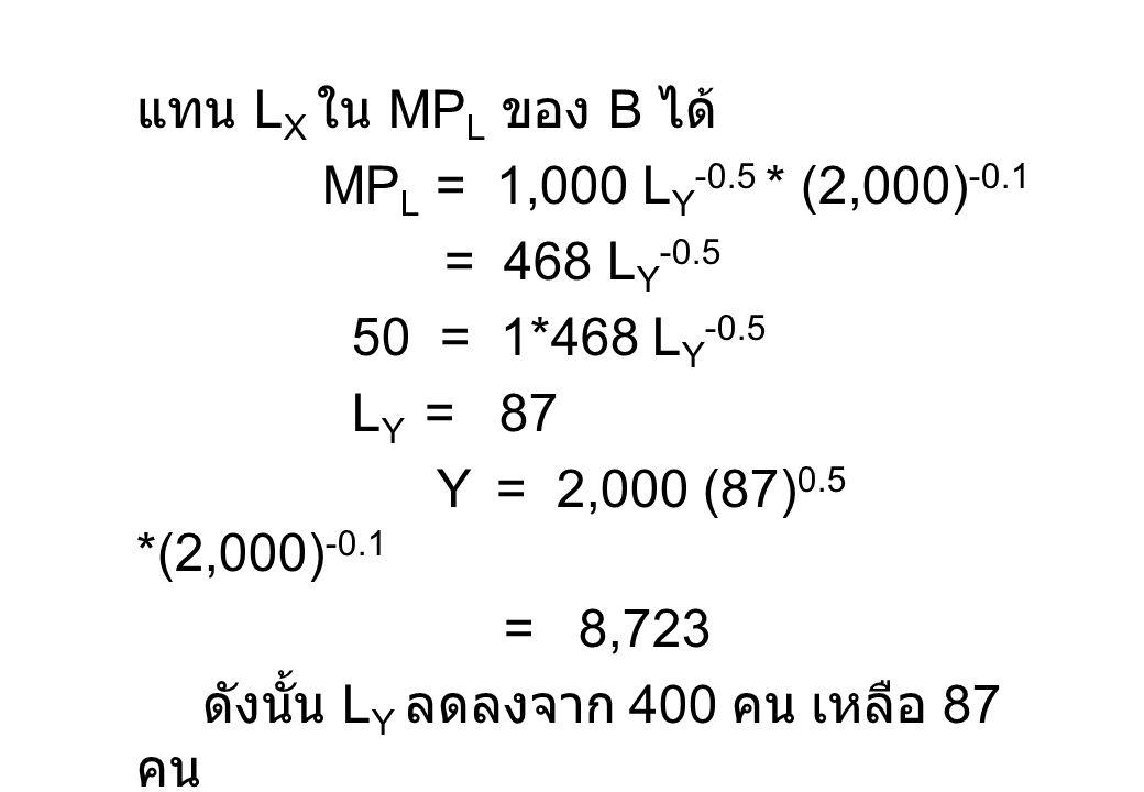 แทน L X ใน MP L ของ B ได้ MP L = 1,000 L Y -0.5 * (2,000) -0.1 = 468 L Y -0.5 50 = 1*468 L Y -0.5 L Y = 87 Y = 2,000 (87) 0.5 *(2,000) -0.1 = 8,723 ดั