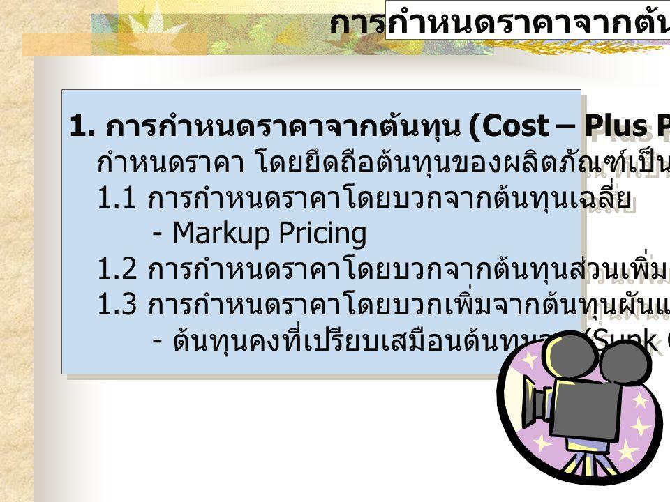 การกำหนดราคาจากต้นทุน 1. การกำหนดราคาจากต้นทุน (Cost – Plus Pricing) คือการ กำหนดราคา โดยยึดถือต้นทุนของผลิตภัณฑ์เป็นหลัก 1.1 การกำหนดราคาโดยบวกจากต้น