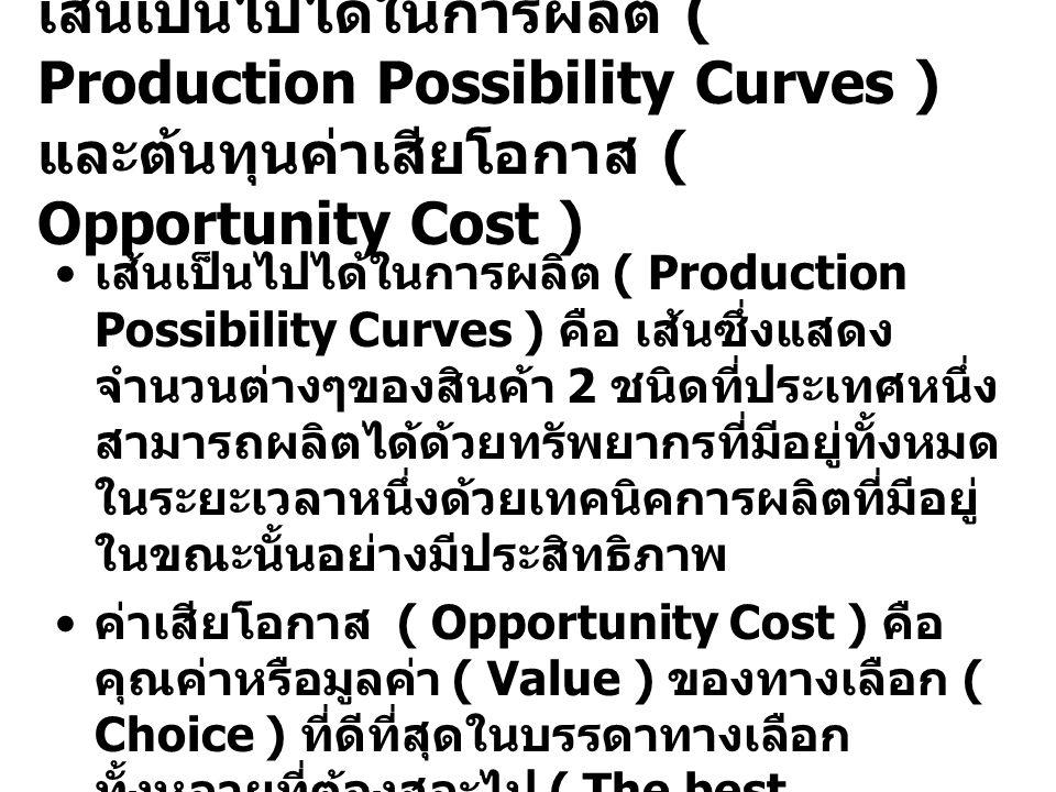 เส้นเป็นไปได้ในการผลิต ( Production Possibility Curves ) และต้นทุนค่าเสียโอกาส ( Opportunity Cost ) เส้นเป็นไปได้ในการผลิต ( Production Possibility Curves ) คือ เส้นซึ่งแสดง จำนวนต่างๆของสินค้า 2 ชนิดที่ประเทศหนึ่ง สามารถผลิตได้ด้วยทรัพยากรที่มีอยู่ทั้งหมด ในระยะเวลาหนึ่งด้วยเทคนิคการผลิตที่มีอยู่ ในขณะนั้นอย่างมีประสิทธิภาพ ค่าเสียโอกาส ( Opportunity Cost ) คือ คุณค่าหรือมูลค่า ( Value ) ของทางเลือก ( Choice ) ที่ดีที่สุดในบรรดาทางเลือก ทั้งหลายที่ต้องสละไป ( The best alternative forgone ) เมื่อมีการตัดสินใจ ทางเลือกใดทางเลือกหนึ่งในการใช้ ทรัพยากร