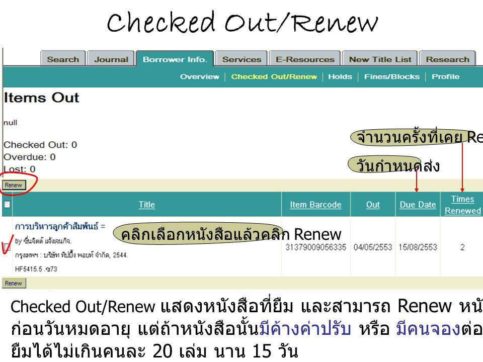 Checked Out/Renew Checked Out/Renew แสดงหนังสือที่ยืม และสามารถ Renew หนังสือได้ไม่จำกัดจำนวนครั้ง ก่อนวันหมดอายุ แต่ถ้าหนังสือนั้นมีค้างค่าปรับ หรือ มีคนจองต่อจะไม่สามารถ Renew ได้ ยืมได้ไม่เกินคนละ 20 เล่ม นาน 15 วัน คลิกเลือกหนังสือแล้วคลิก Renew จำนวนครั้งที่เคย Renew วันกำหนดส่ง