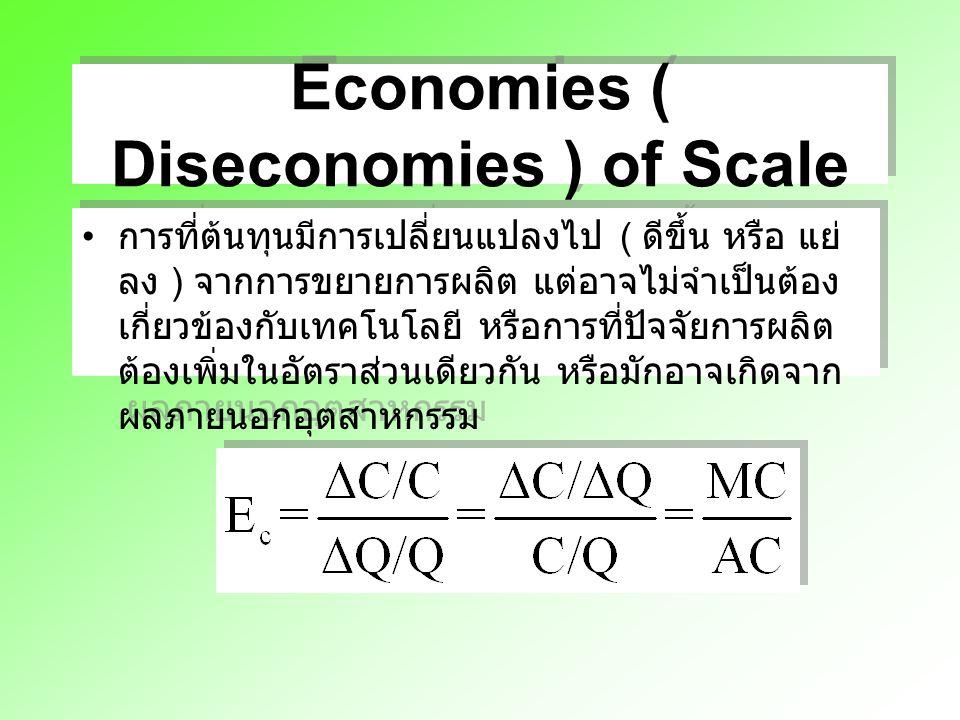 Economies ( Diseconomies ) of Scale การที่ต้นทุนมีการเปลี่ยนแปลงไป ( ดีขึ้น หรือ แย่ ลง ) จากการขยายการผลิต แต่อาจไม่จำเป็นต้อง เกี่ยวข้องกับเทคโนโลยี