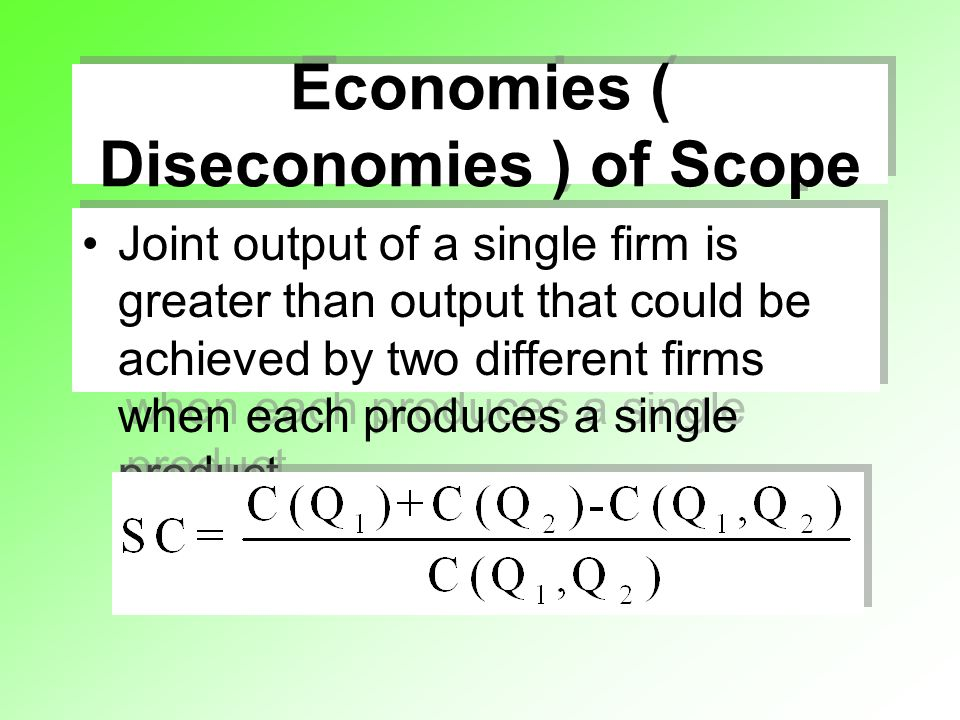 Economies ( Diseconomies ) of Scope Joint output of a single firm is greater than output that could be achieved by two different firms when each produ