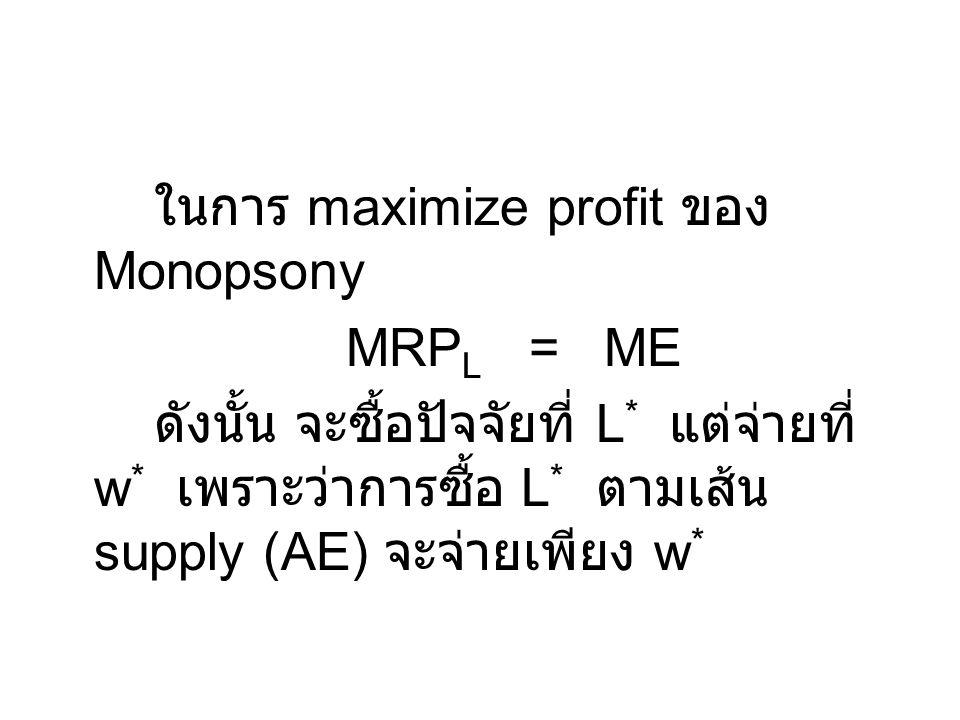 ในการ maximize profit ของ Monopsony MRP L = ME ดังนั้น จะซื้อปัจจัยที่ L * แต่จ่ายที่ w * เพราะว่าการซื้อ L * ตามเส้น supply (AE) จะจ่ายเพียง w *