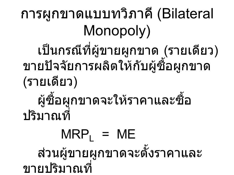 การผูกขาดแบบทวิภาคี (Bilateral Monopoly) เป็นกรณีที่ผู้ขายผูกขาด ( รายเดียว ) ขายปัจจัยการผลิตให้กับผู้ซื้อผูกขาด ( รายเดียว ) ผู้ซื้อผูกขาดจะให้ราคาแ