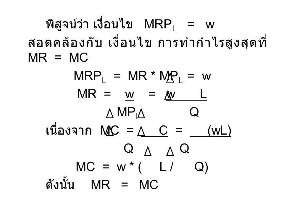 พิสูจน์ว่า เงื่อนไข MRP L = w สอดคล้องกับ เงื่อนไข การทำกำไรสูงสุดที่ MR = MC MRP L = MR * MP L = w MR = w = w L MP L Q เนื่องจาก MC = C = (wL) Q Q MC = w * ( L / Q) ดังนั้น MR = MC