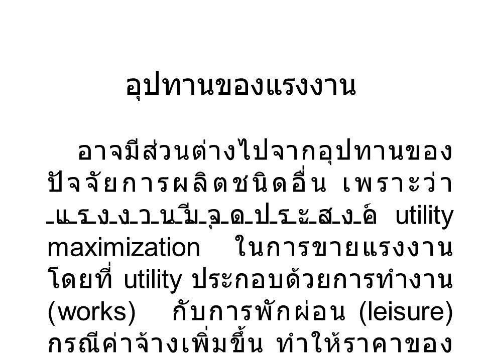 อุปทานของแรงงาน อาจมีส่วนต่างไปจากอุปทานของ ปัจจัยการผลิตชนิดอื่น เพราะว่า แรงงานมีจุดประสงค์ utility maximization ในการขายแรงงาน โดยที่ utility ประกอบด้วยการทำงาน (works) กับการพักผ่อน (leisure) กรณีค่าจ้างเพิ่มขึ้น ทำให้ราคาของ การพักผ่อนสูงตามไปด้วย