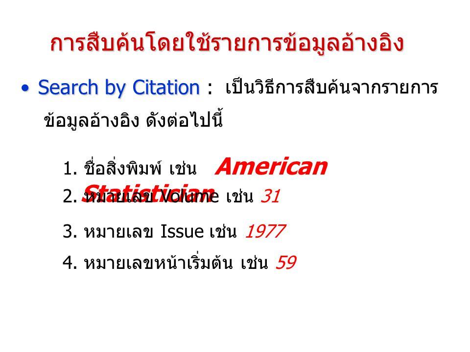 การสืบค้นโดยใช้รายการข้อมูลอ้างอิง Search by CitationSearch by Citation : 1. ชื่อสิ่งพิมพ์ เช่น American Statistician 2. หมายเลข Volume เช่น 31 3. หมา