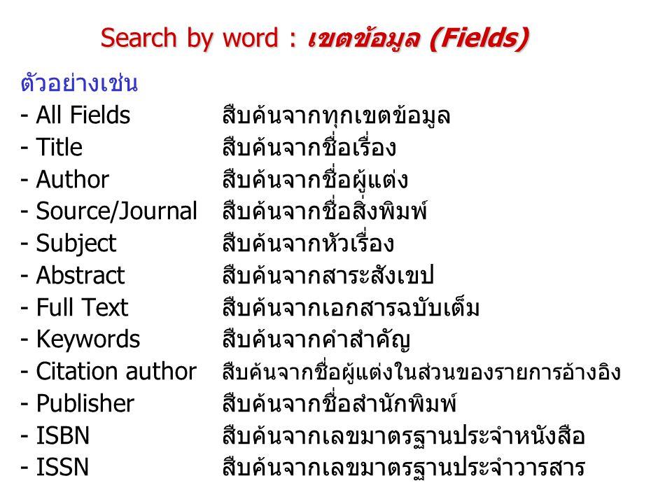 Search by word : เขตข้อมูล (Fields) ตัวอย่างเช่น - All Fieldsสืบค้นจากทุกเขตข้อมูล - Titleสืบค้นจากชื่อเรื่อง - Author สืบค้นจากชื่อผู้แต่ง - Source/J