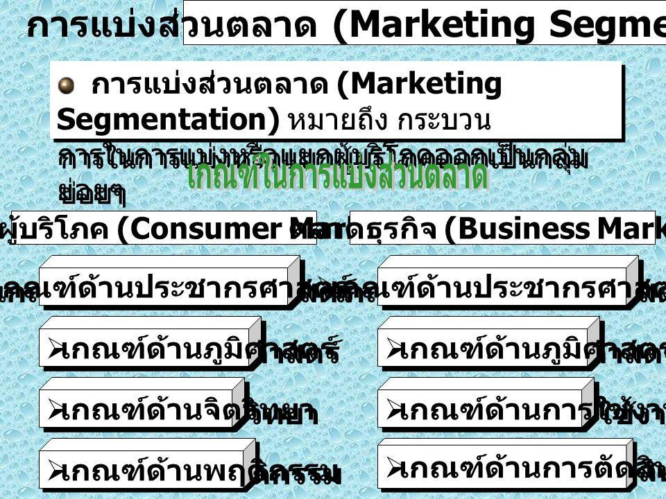 5 การแบ่งส่วนตลาด (Marketing Segmentation) การแบ่งส่วนตลาด (Marketing Segmentation) หมายถึง กระบวน การในการแบ่งหรือแยกผู้บริโภคออกเป็นกลุ่ม ย่อยๆ การแบ่งส่วนตลาด (Marketing Segmentation) หมายถึง กระบวน การในการแบ่งหรือแยกผู้บริโภคออกเป็นกลุ่ม ย่อยๆ ตลาดผู้บริโภค (Consumer Market) ตลาดธุรกิจ (Business Market)  เกณฑ์ด้านประชากรศาสตร์  เกณฑ์ด้านภูมิศาสตร์  เกณฑ์ด้านจิตวิทยา  เกณฑ์ด้านพฤติกรรม  เกณฑ์ด้านประชากรศาสตร์  เกณฑ์ด้านภูมิศาสตร์  เกณฑ์ด้านการใช้งาน  เกณฑ์ด้านการตัดสินใจซื้อ
