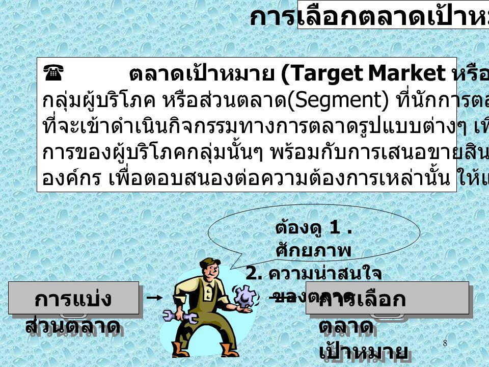 8 การเลือกตลาดเป้าหมาย  ตลาดเป้าหมาย (Target Market หรือ Target Group) หมายถึง กลุ่มผู้บริโภค หรือส่วนตลาด (Segment) ที่นักการตลาดสนใจ และเลือก ที่จะเข้าดำเนินกิจกรรมทางการตลาดรูปแบบต่างๆ เพื่อเข้าถึงความต้อง การของผู้บริโภคกลุ่มนั้นๆ พร้อมกับการเสนอขายสินค้าหรือบริการของ องค์กร เพื่อตอบสนองต่อความต้องการเหล่านั้น ให้แก่ผู้บริโภค การแบ่ง ส่วนตลาด การเลือก ตลาด เป้าหมาย ต้องดู 1.