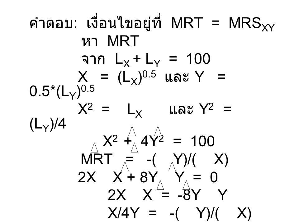 หา MRS XY MRS XY = MU X /MU Y MU X = ( U)/( X) และ MU Y = ( U)/( Y) MU X = (Y) 0.5 / [2*(X) 0.5 ] และ MU Y = (X) 0.5 / [2*(Y) 0.5 ] ดังนั้น MRS XY = Y / X MRS XY = Y/X = MRT = X/4Y ดังนั้น 4Y 2 = X 2