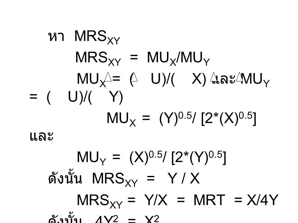 หา MRS XY MRS XY = MU X /MU Y MU X = ( U)/( X) และ MU Y = ( U)/( Y) MU X = (Y) 0.5 / [2*(X) 0.5 ] และ MU Y = (X) 0.5 / [2*(Y) 0.5 ] ดังนั้น MRS XY = Y