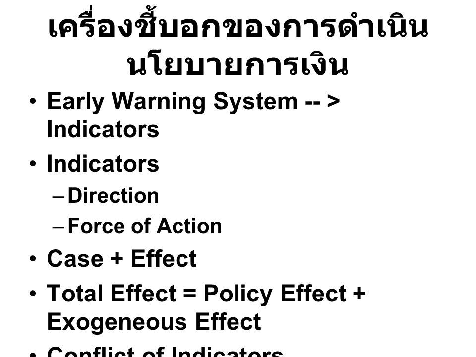 เครื่องชี้บอกของการดำเนิน นโยบายการเงิน Early Warning System -- > Indicators Indicators –Direction –Force of Action Case + Effect Total Effect = Policy Effect + Exogeneous Effect Conflict of Indicators