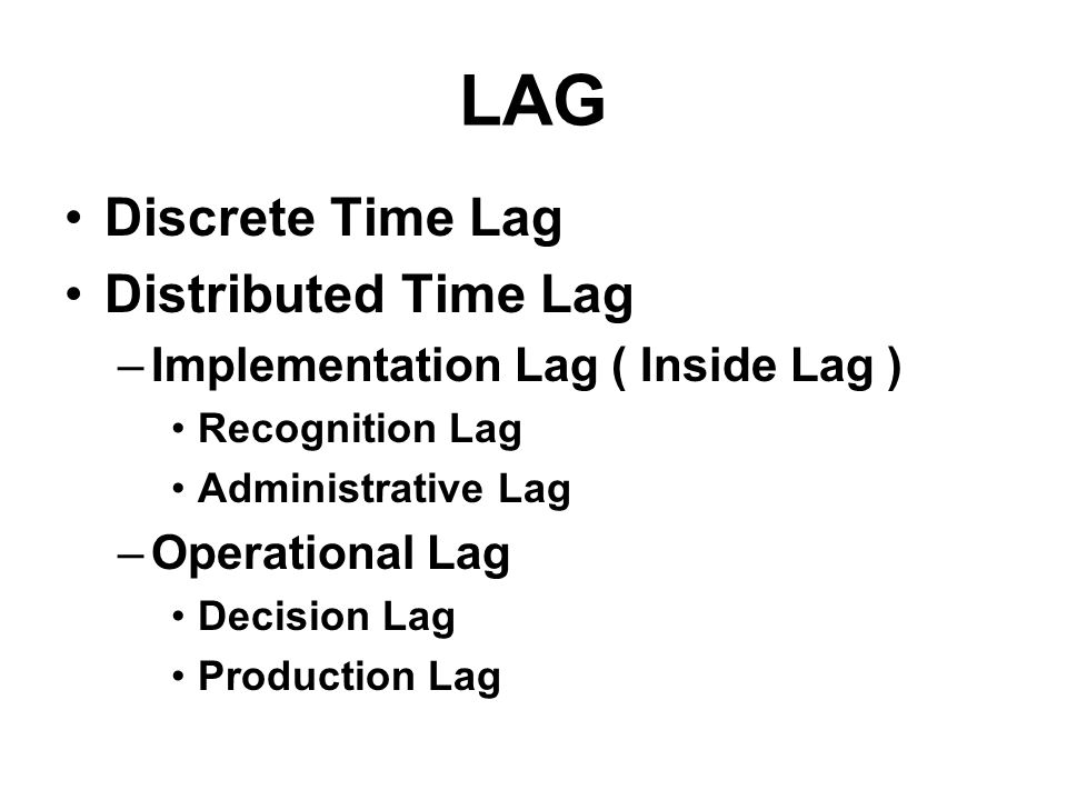 LAG Discrete Time Lag Distributed Time Lag –Implementation Lag ( Inside Lag ) Recognition Lag Administrative Lag –Operational Lag Decision Lag Production Lag