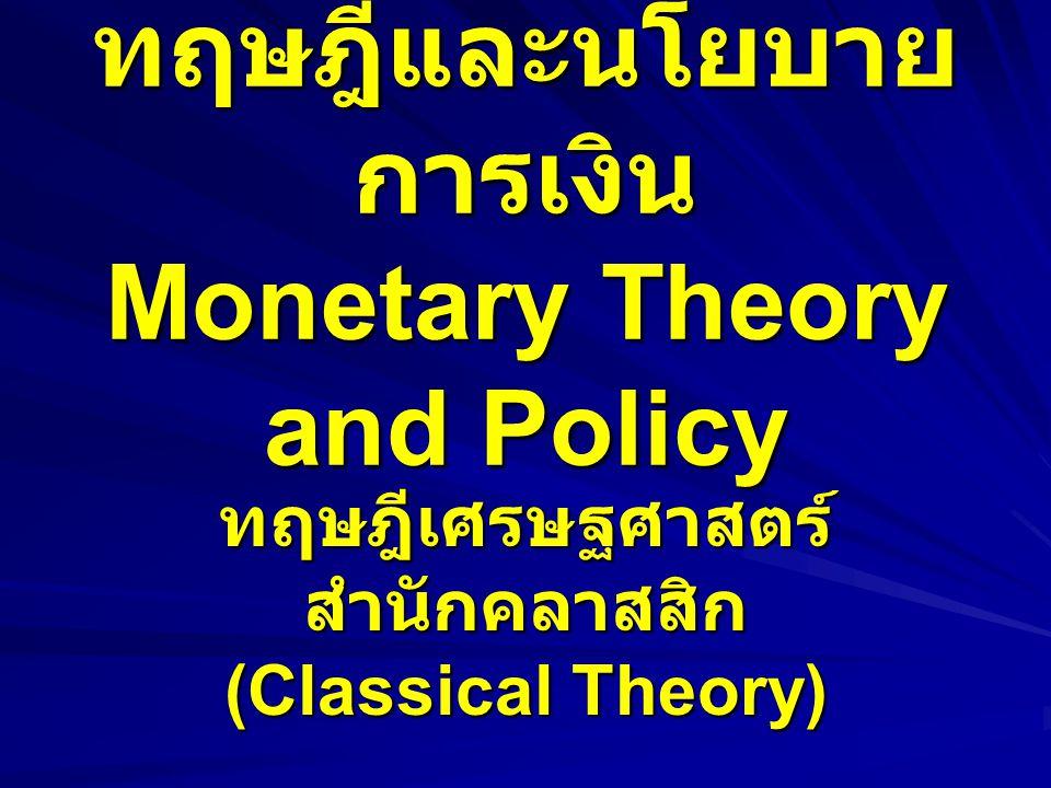 ทฤษฎีและนโยบาย การเงิน Monetary Theory and Policy ทฤษฎีเศรษฐศาสตร์ สำนักคลาสสิก (Classical Theory)