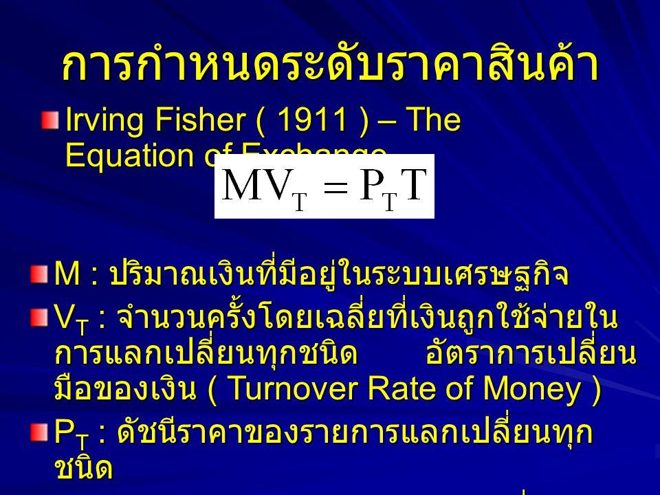 การกำหนดระดับราคาสินค้า Irving Fisher ( 1911 ) – The Equation of Exchange M : ปริมาณเงินที่มีอยู่ในระบบเศรษฐกิจ V T : จำนวนครั้งโดยเฉลี่ยที่เงินถูกใช้