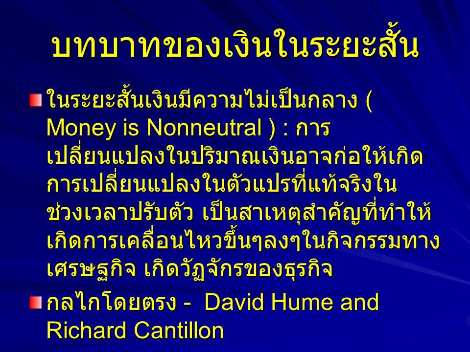 บทบาทของเงินในระยะสั้น ในระยะสั้นเงินมีความไม่เป็นกลาง ( Money is Nonneutral ) : การ เปลี่ยนแปลงในปริมาณเงินอาจก่อให้เกิด การเปลี่ยนแปลงในตัวแปรที่แท้