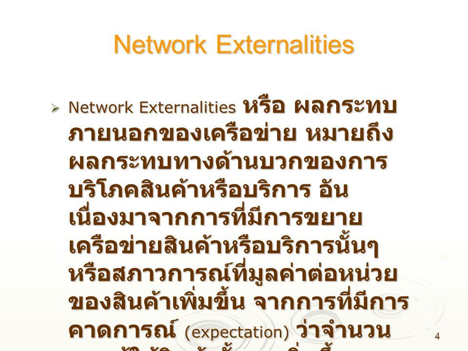 4 Network Externalities  Network Externalities หรือ ผลกระทบ ภายนอกของเครือข่าย หมายถึง ผลกระทบทางด้านบวกของการ บริโภคสินค้าหรือบริการ อัน เนื่องมาจาก