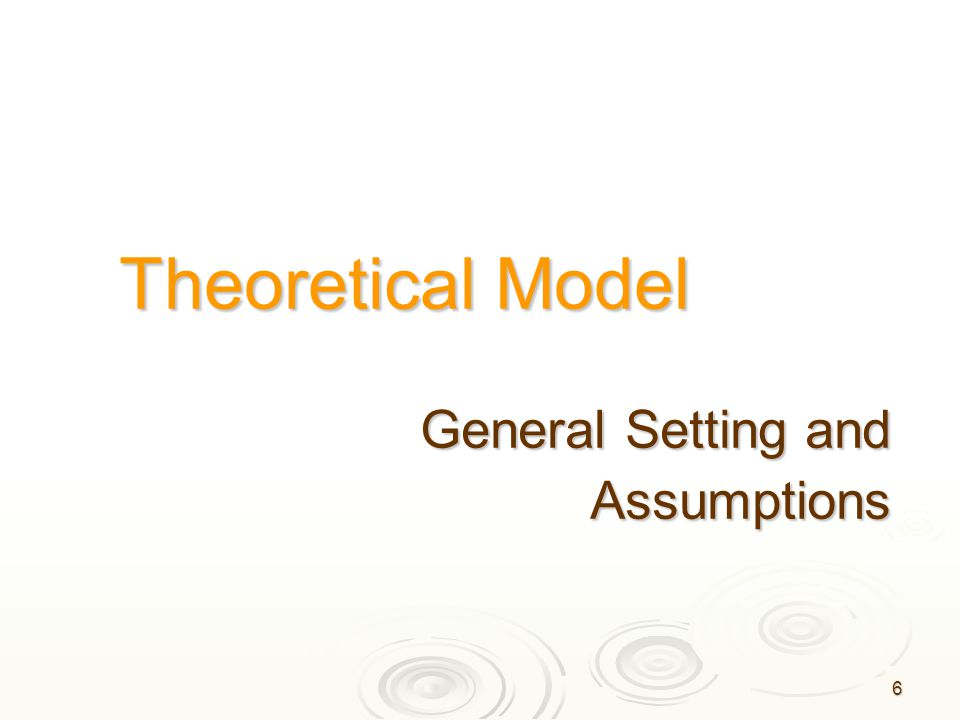 6 Theoretical Model General Setting and Assumptions Assumptions