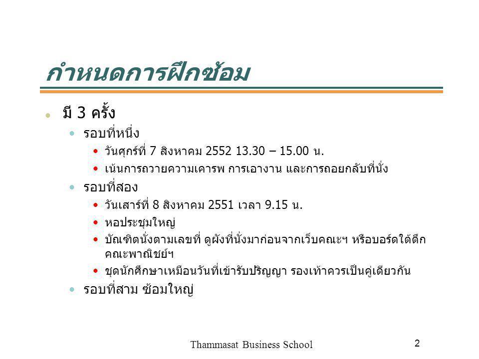 Thammasat Business School 2 กำหนดการฝึกซ้อม มี 3 ครั้ง รอบที่หนึ่ง วันศุกร์ที่ 7 สิงหาคม 2552 13.30 – 15.00 น. เน้นการถวายความเคารพ การเอางาน และการถอ
