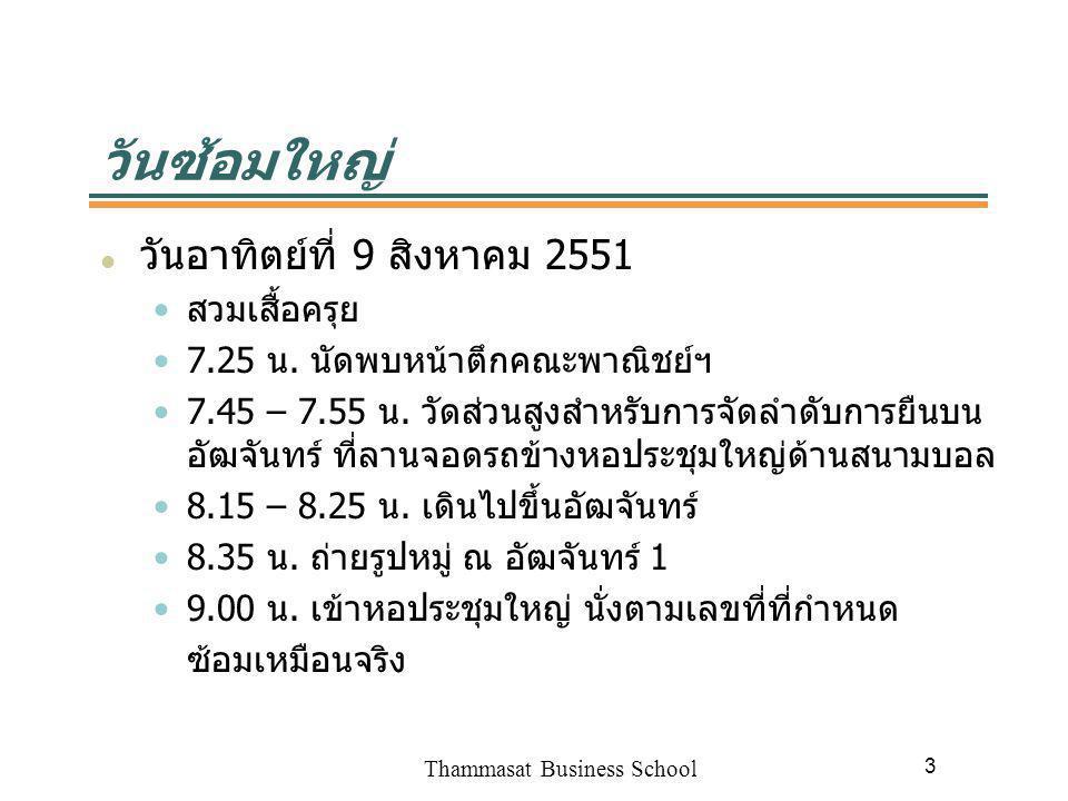 Thammasat Business School 3 วันซ้อมใหญ่ วันอาทิตย์ที่ 9 สิงหาคม 2551 สวมเสื้อครุย 7.25 น. นัดพบหน้าตึกคณะพาณิชย์ฯ 7.45 – 7.55 น. วัดส่วนสูงสำหรับการจั