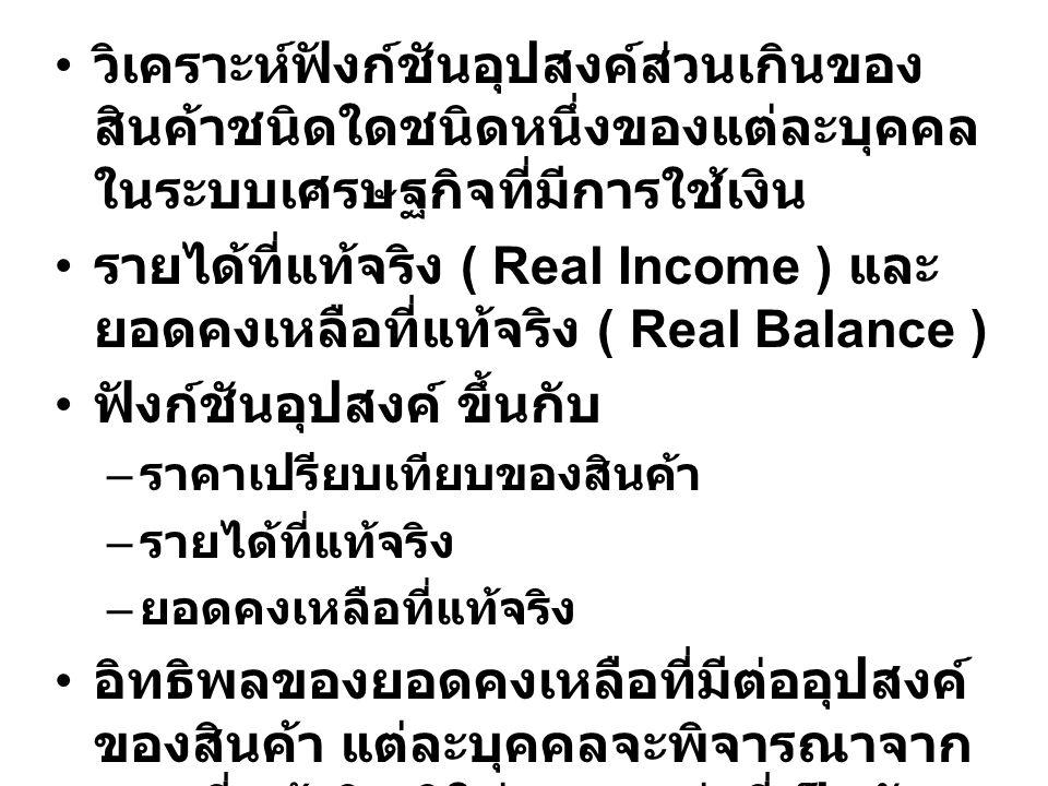 วิเคราะห์ฟังก์ชันอุปสงค์ส่วนเกินของ สินค้าชนิดใดชนิดหนึ่งของแต่ละบุคคล ในระบบเศรษฐกิจที่มีการใช้เงิน รายได้ที่แท้จริง ( Real Income ) และ ยอดคงเหลือที่แท้จริง ( Real Balance ) ฟังก์ชันอุปสงค์ ขึ้นกับ – ราคาเปรียบเทียบของสินค้า – รายได้ที่แท้จริง – ยอดคงเหลือที่แท้จริง อิทธิพลของยอดคงเหลือที่มีต่ออุปสงค์ ของสินค้า แต่ละบุคคลจะพิจารณาจาก ยอดที่แท้จริง มิใช่จากมูลค่าที่เป็นตัว เงิน