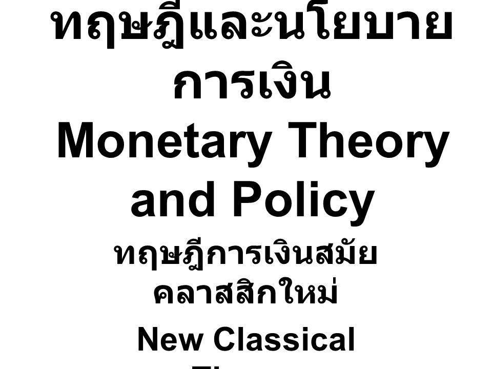 ทฤษฎีและนโยบาย การเงิน Monetary Theory and Policy ทฤษฎีการเงินสมัย คลาสสิกใหม่ New Classical Theory
