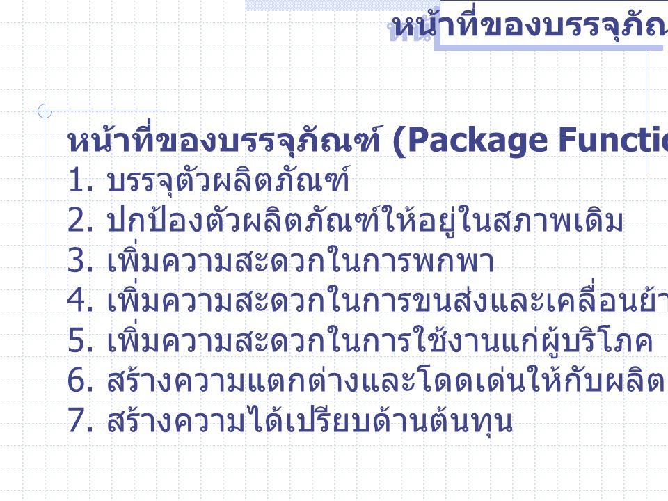 หน้าที่ของบรรจุภัณฑ์ หน้าที่ของบรรจุภัณฑ์ (Package Functions) 1. บรรจุตัวผลิตภัณฑ์ 2. ปกป้องตัวผลิตภัณฑ์ให้อยู่ในสภาพเดิม 3. เพิ่มความสะดวกในการพกพา 4
