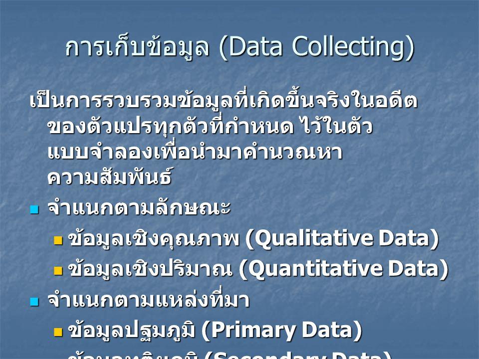 การเก็บข้อมูล (Data Collecting) เป็นการรวบรวมข้อมูลที่เกิดขึ้นจริงในอดีต ของตัวแปรทุกตัวที่กำหนด ไว้ในตัว แบบจำลองเพื่อนำมาคำนวณหา ความสัมพันธ์ จำแนกต