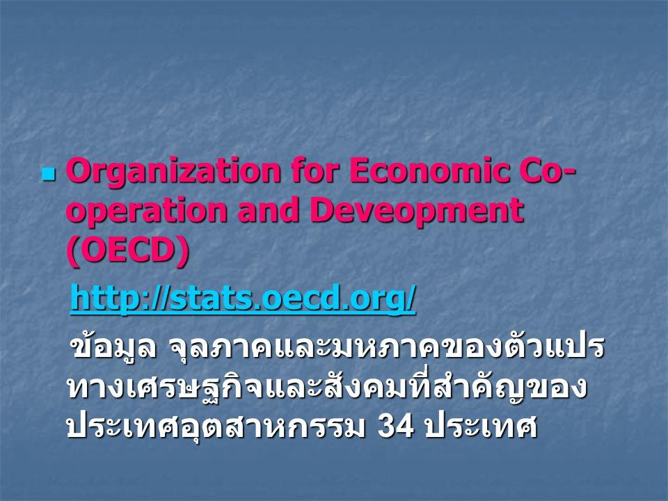 Organization for Economic Co- operation and Deveopment (OECD) Organization for Economic Co- operation and Deveopment (OECD) http://stats.oecd.org/ http://stats.oecd.org/http://stats.oecd.org/http://stats.oecd.org/ ข้อมูล จุลภาคและมหภาคของตัวแปร ทางเศรษฐกิจและสังคมที่สำคัญของ ประเทศอุตสาหกรรม 34 ประเทศ ข้อมูล จุลภาคและมหภาคของตัวแปร ทางเศรษฐกิจและสังคมที่สำคัญของ ประเทศอุตสาหกรรม 34 ประเทศ