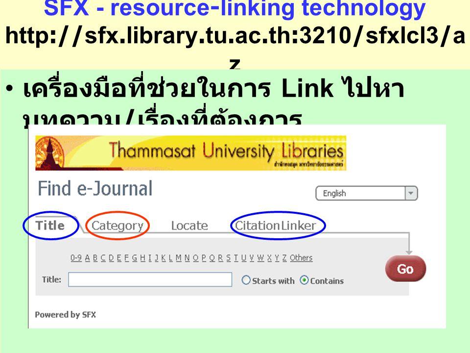 SFX - resource-linking technology http://sfx.library.tu.ac.th:3210/sfxlcl3/a z เครื่องมือที่ช่วยในการ Link ไปหา บทความ / เรื่องที่ต้องการ