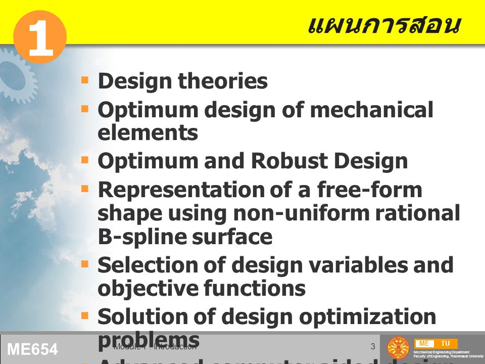 METU Mechanical Engineering Department Faculty of Engineering, Thammasat University ME654 Module 1 : Introduction3 แผนการสอน  Design theories  Optimum design of mechanical elements  Optimum and Robust Design  Representation of a free-form shape using non-uniform rational B-spline surface  Selection of design variables and objective functions  Solution of design optimization problems  Advanced computer aided design 1