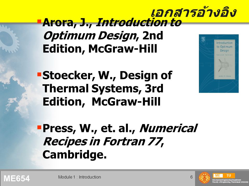 METU Mechanical Engineering Department Faculty of Engineering, Thammasat University ME654 Module 1 : Introduction6 เอกสารอ้างอิง  Arora, J., Introduction to Optimum Design, 2nd Edition, McGraw-Hill  Stoecker, W., Design of Thermal Systems, 3rd Edition, McGraw-Hill  Press, W., et.