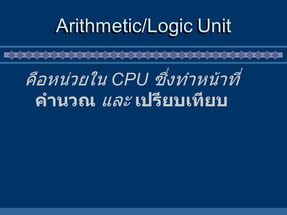 Arithmetic/Logic Unit คือหน่วยใน CPU ซึ่งทำหน้าที่ คำนวณ และ เปรียบเทียบ