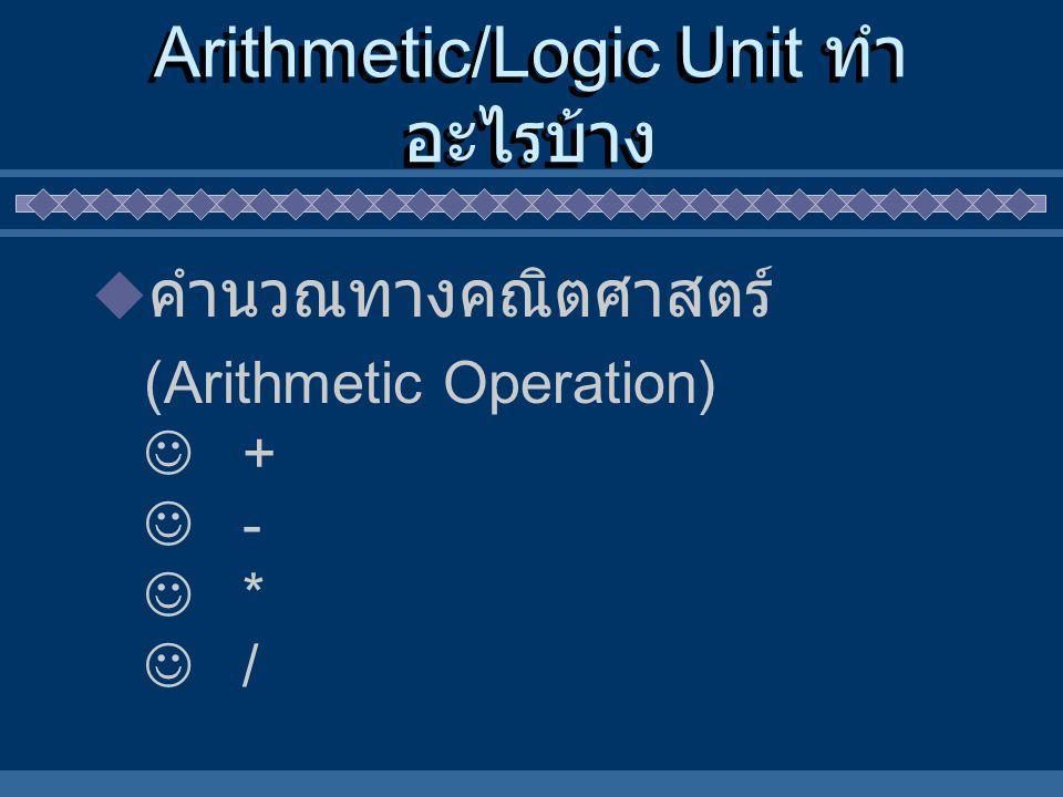 Arithmetic/Logic Unit ทำ อะไรบ้าง  คำนวณทางคณิตศาสตร์ (Arithmetic Operation) + - * /