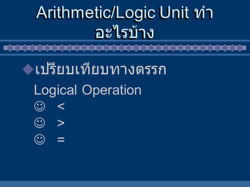Arithmetic/Logic Unit ทำ อะไรบ้าง  เปรียบเทียบทางตรรก Logical Operation < > =