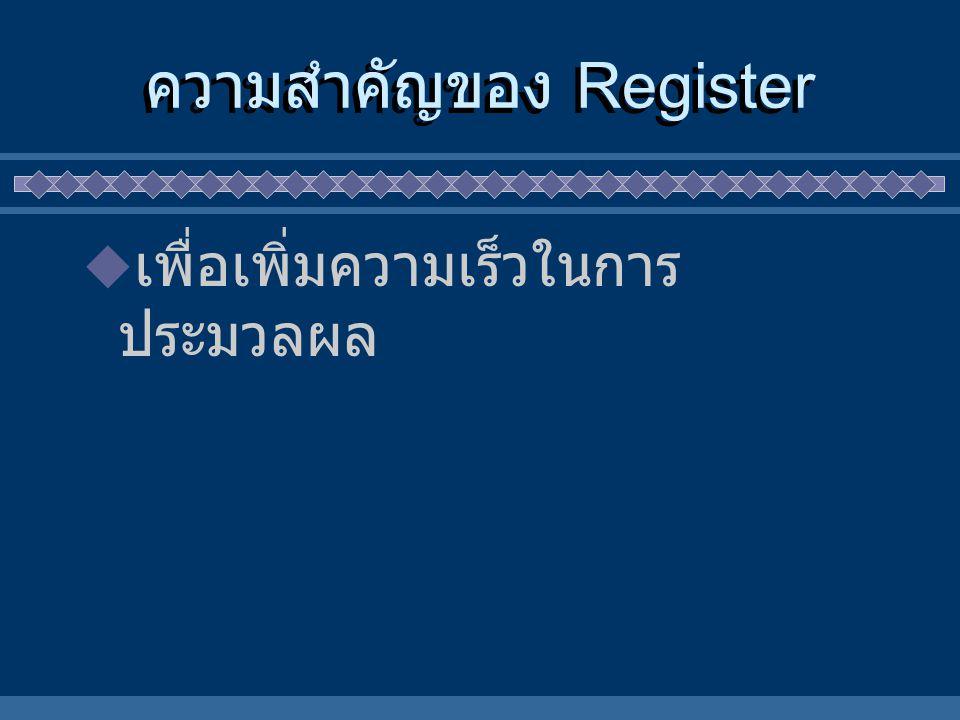 ความสำคัญของ Register  เพื่อเพิ่มความเร็วในการ ประมวลผล