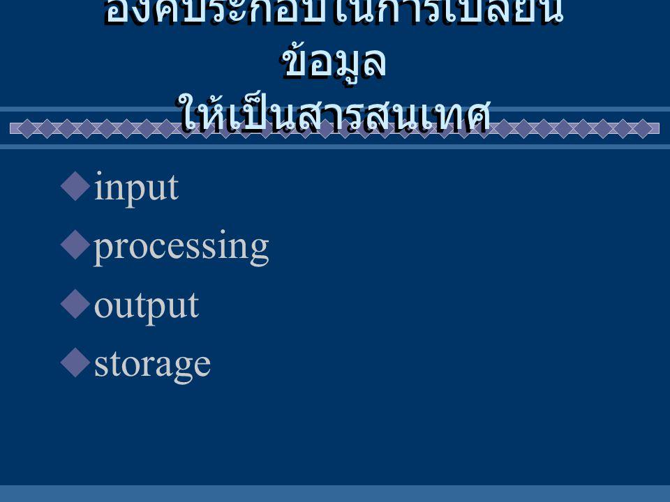 องค์ประกอบในการเปลี่ยน ข้อมูล ให้เป็นสารสนเทศ  input  processing  output  storage