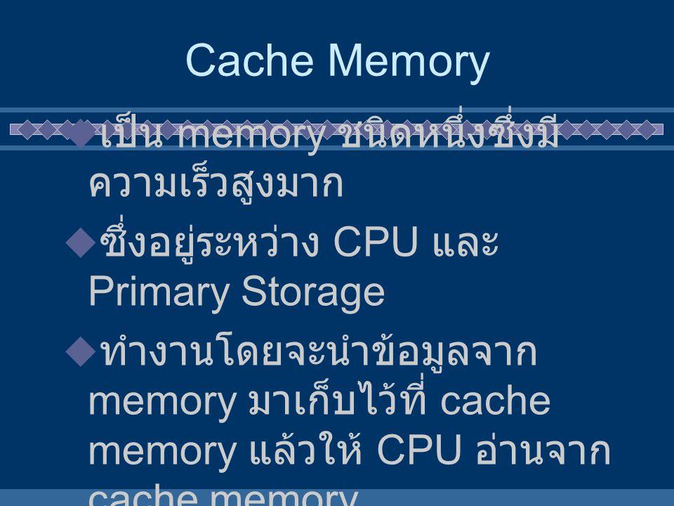 Cache Memory  เป็น memory ชนิดหนึ่งซึ่งมี ความเร็วสูงมาก  ซึ่งอยู่ระหว่าง CPU และ Primary Storage  ทำงานโดยจะนำข้อมูลจาก memory มาเก็บไว้ที่ cache