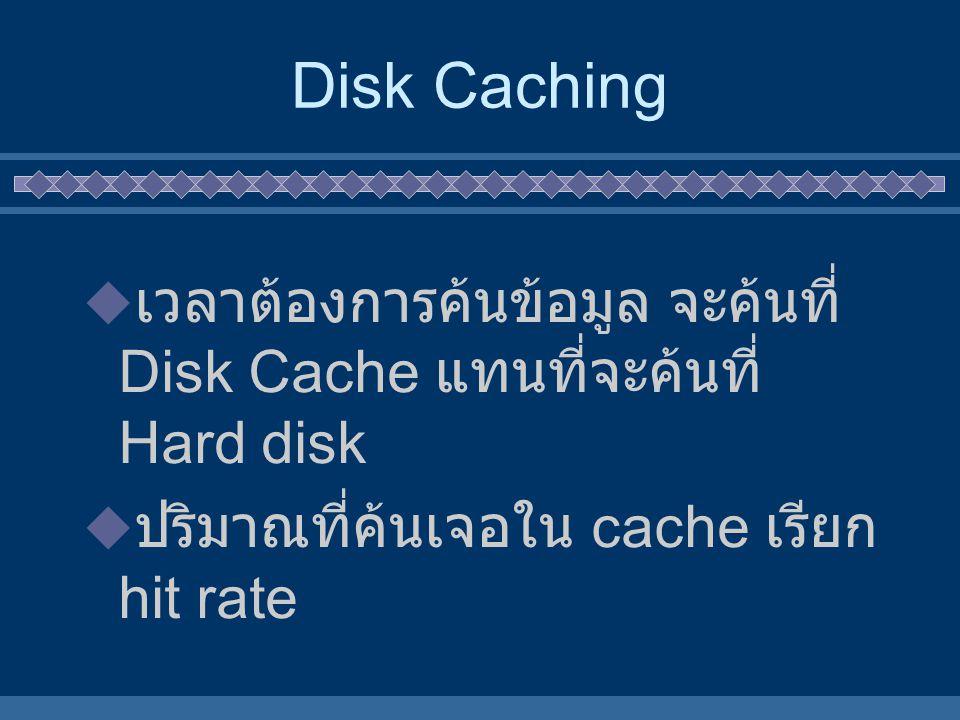 Disk Caching  เวลาต้องการค้นข้อมูล จะค้นที่ Disk Cache แทนที่จะค้นที่ Hard disk  ปริมาณที่ค้นเจอใน cache เรียก hit rate