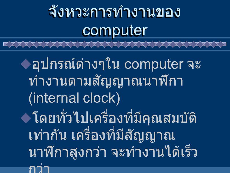 จังหวะการทำงานของ computer  อุปกรณ์ต่างๆใน computer จะ ทำงานตามสัญญาณนาฬิกา (internal clock)  โดยทั่วไปเครื่องที่มีคุณสมบัติ เท่ากัน เครื่องที่มีสัญ
