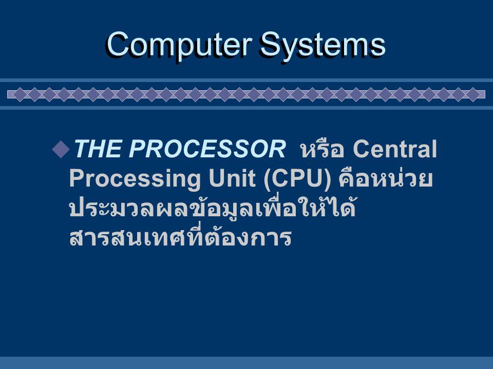 Computer Systems  THE PROCESSOR หรือ Central Processing Unit (CPU) คือหน่วย ประมวลผลข้อมูลเพื่อให้ได้ สารสนเทศที่ต้องการ