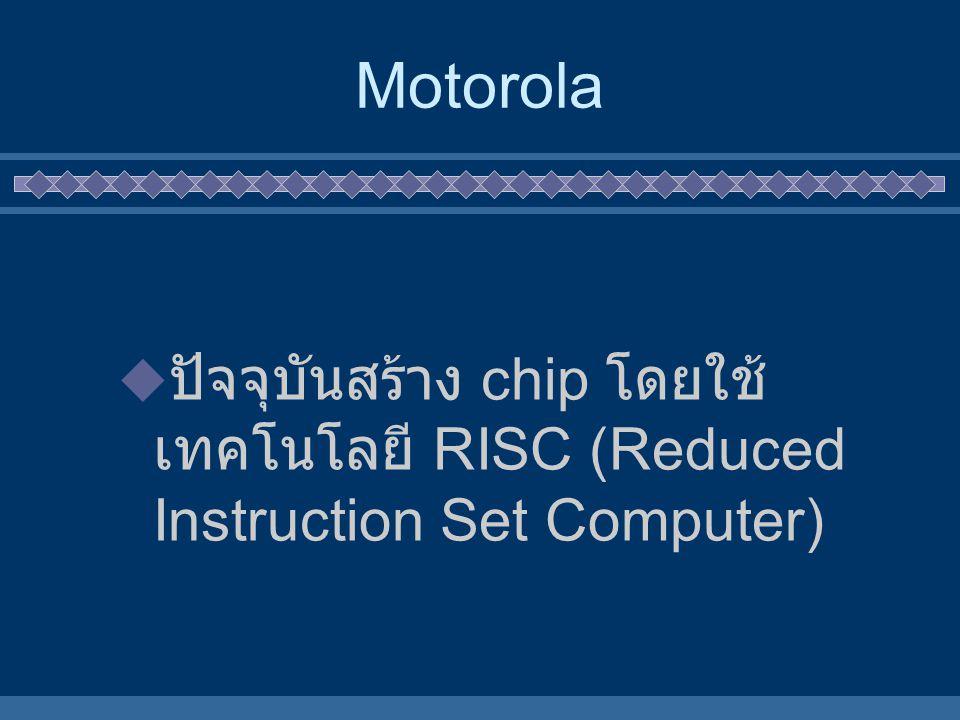 Motorola  ปัจจุบันสร้าง chip โดยใช้ เทคโนโลยี RISC (Reduced Instruction Set Computer)