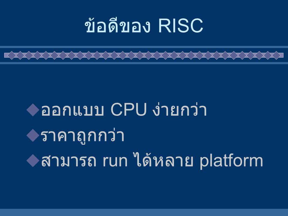 ข้อดีของ RISC  ออกแบบ CPU ง่ายกว่า  ราคาถูกกว่า  สามารถ run ได้หลาย platform