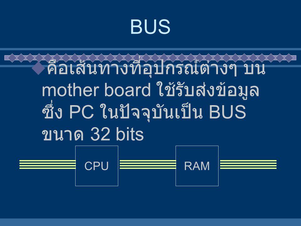  คือเส้นทางที่อุปกรณ์ต่างๆ บน mother board ใช้รับส่งข้อมูล ซึ่ง PC ในปัจจุบันเป็น BUS ขนาด 32 bits BUS CPURAM