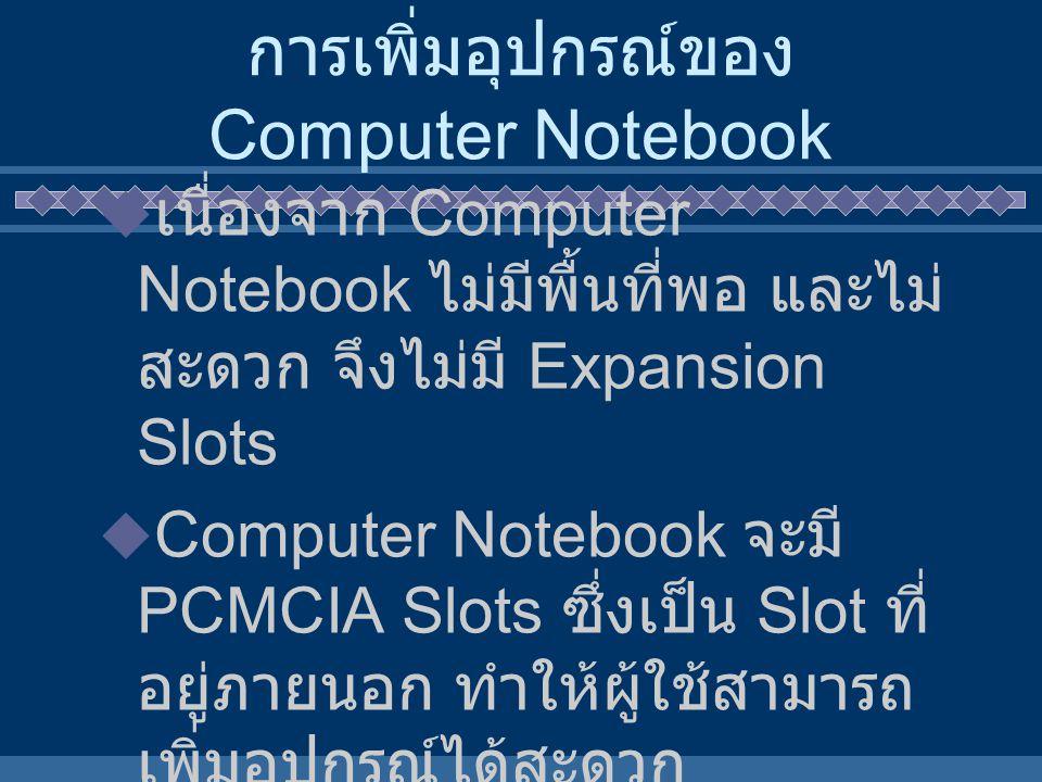 การเพิ่มอุปกรณ์ของ Computer Notebook  เนื่องจาก Computer Notebook ไม่มีพื้นที่พอ และไม่ สะดวก จึงไม่มี Expansion Slots  Computer Notebook จะมี PCMCI