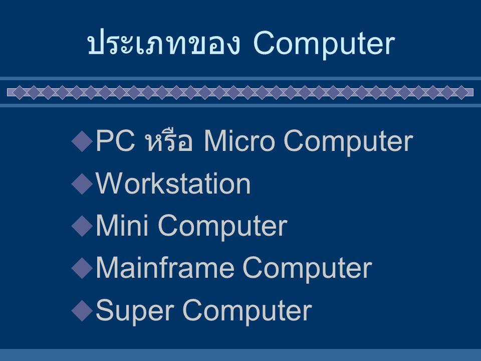 ประเภทของ Computer  PC หรือ Micro Computer  Workstation  Mini Computer  Mainframe Computer  Super Computer
